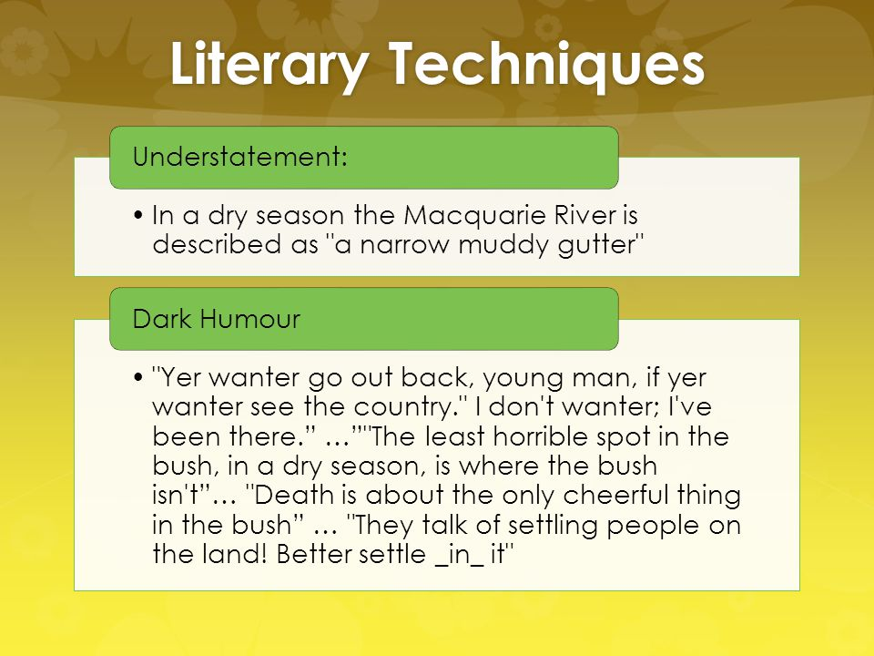 Literary Techniques In a dry season the Macquarie River is described as a narrow muddy gutter Understatement: Yer wanter go out back, young man, if yer wanter see the country. I don t wanter; I ve been there. … The least horrible spot in the bush, in a dry season, is where the bush isn t … Death is about the only cheerful thing in the bush … They talk of settling people on the land.
