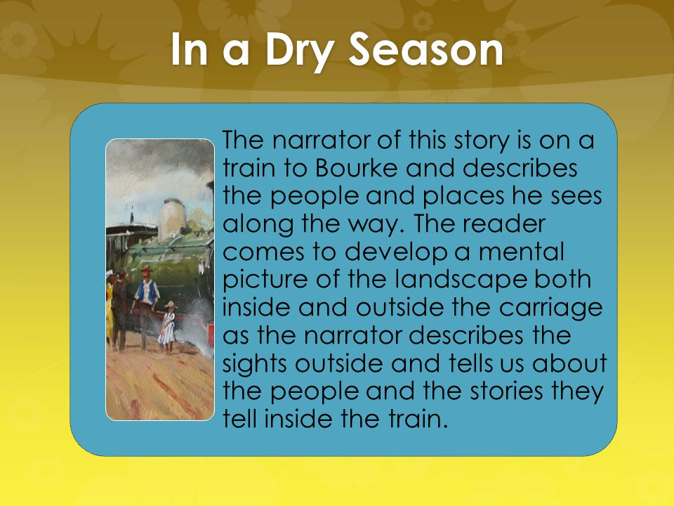In a Dry Season The narrator of this story is on a train to Bourke and describes the people and places he sees along the way. The reader comes to deve