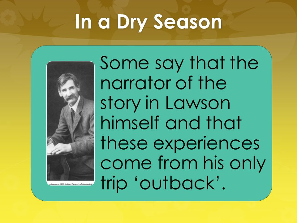 In a Dry Season Some say that the narrator of the story in Lawson himself and that these experiences come from his only trip 'outback'.