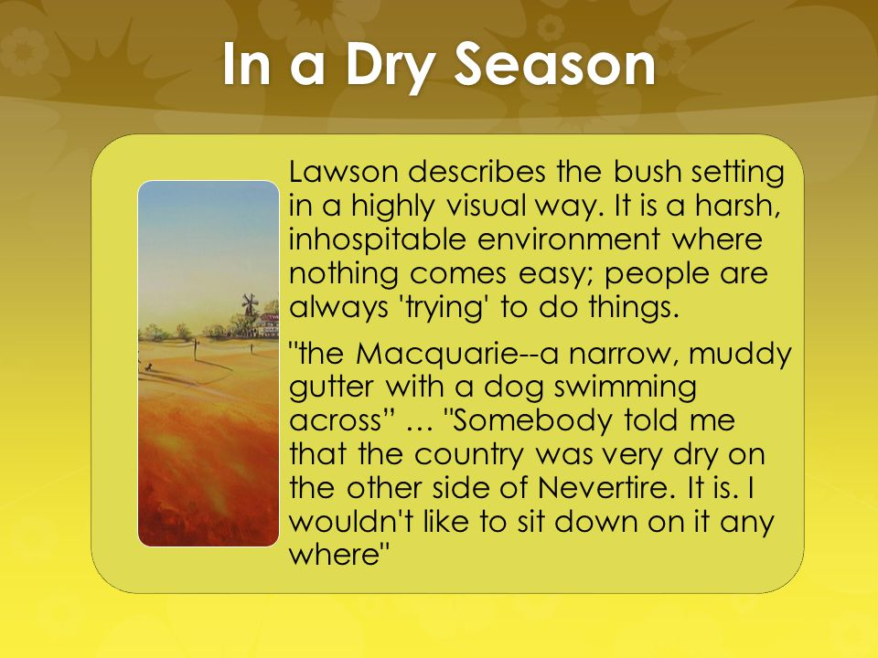 In a Dry Season Lawson describes the bush setting in a highly visual way. It is a harsh, inhospitable environment where nothing comes easy; people are