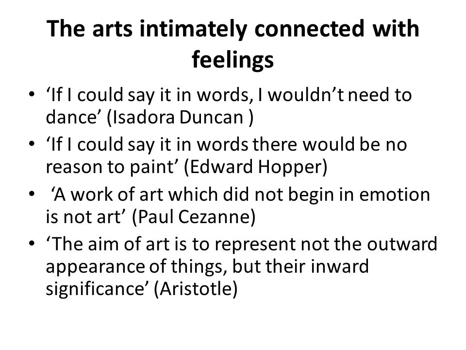The arts intimately connected with feelings 'If I could say it in words, I wouldn't need to dance' (Isadora Duncan ) 'If I could say it in words there