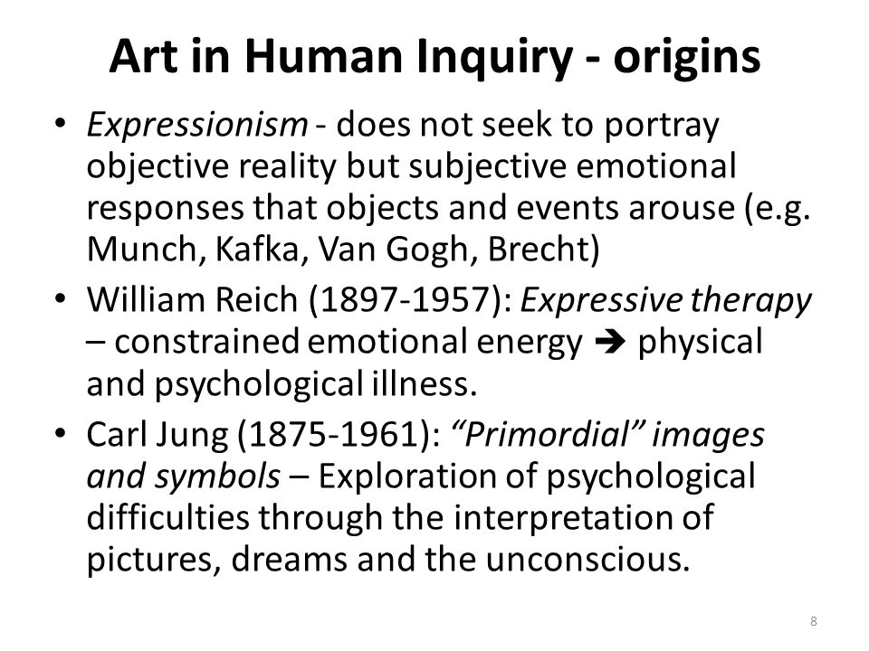 8 Art in Human Inquiry - origins Expressionism - does not seek to portray objective reality but subjective emotional responses that objects and events