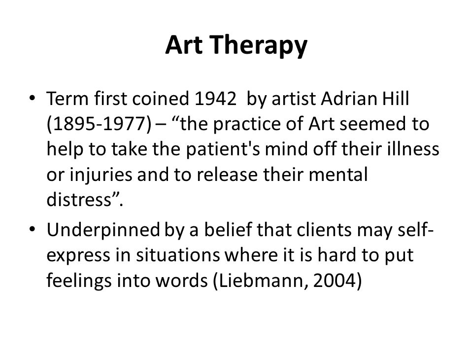 "Art Therapy Term first coined 1942 by artist Adrian Hill (1895-1977) – ""the practice of Art seemed to help to take the patient's mind off their illnes"