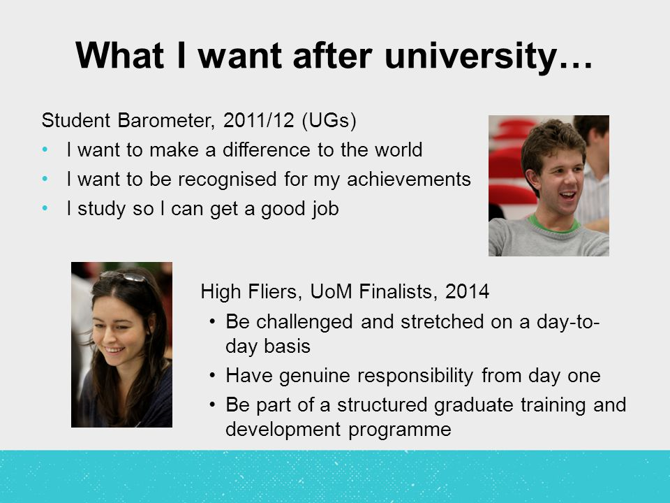 What I want after university… Student Barometer, 2011/12 (UGs) I want to make a difference to the world I want to be recognised for my achievements I study so I can get a good job High Fliers, UoM Finalists, 2014 Be challenged and stretched on a day-to- day basis Have genuine responsibility from day one Be part of a structured graduate training and development programme