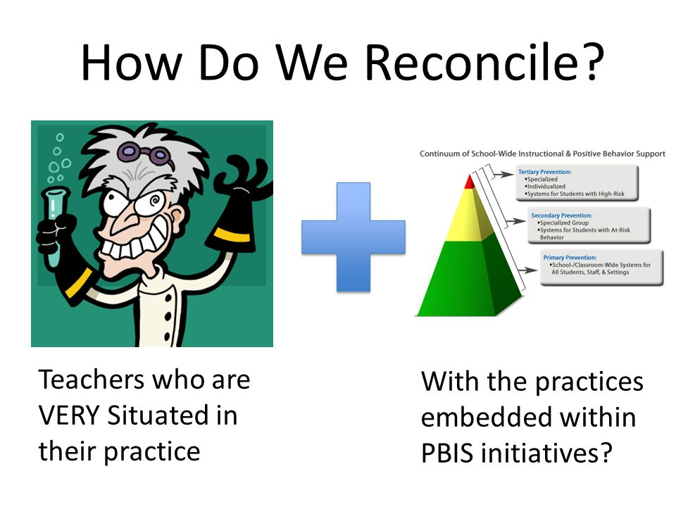 How Do We Reconcile? Teachers who are VERY Situated in their practice With the practices embedded within PBIS initiatives?