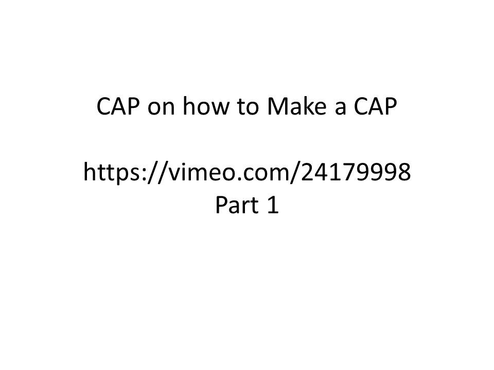 CAP on how to Make a CAP https://vimeo.com/24179998 Part 1