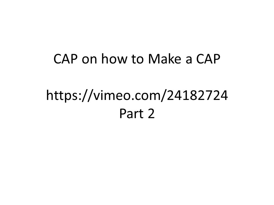 CAP on how to Make a CAP https://vimeo.com/24182724 Part 2