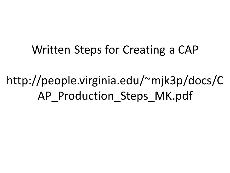 Written Steps for Creating a CAP http://people.virginia.edu/~mjk3p/docs/C AP_Production_Steps_MK.pdf