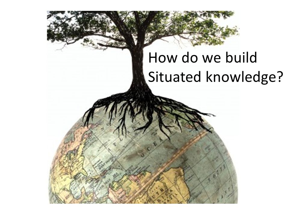 How do we build Situated knowledge?