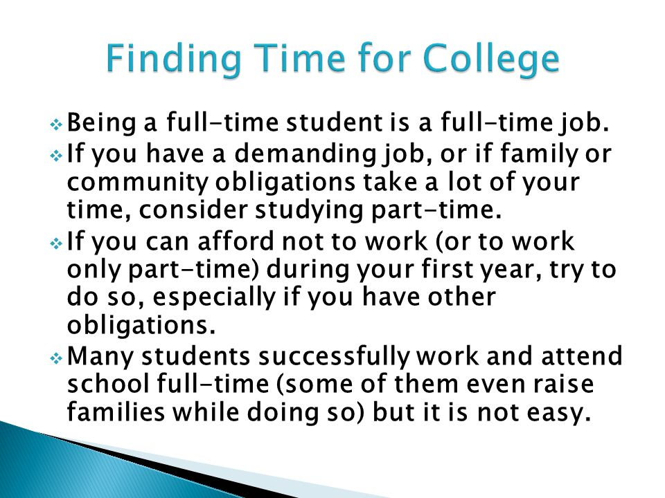  Being a full-time student is a full-time job.  If you have a demanding job, or if family or community obligations take a lot of your time, consider