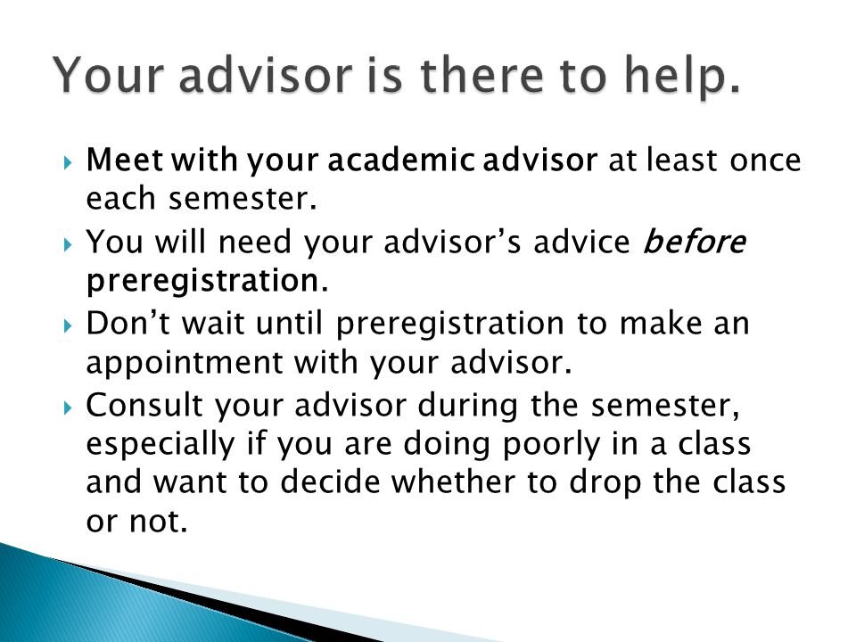  Meet with your academic advisor at least once each semester.  You will need your advisor's advice before preregistration.  Don't wait until prereg