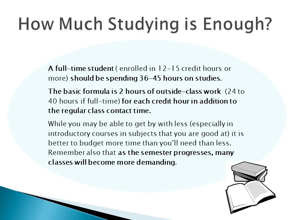 A full-time student ( enrolled in 12-15 credit hours or more) should be spending 36-45 hours on studies. The basic formula is 2 hours of outside-class