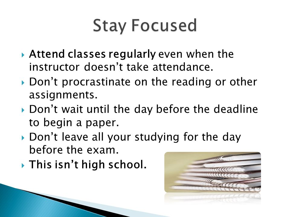  Attend classes regularly even when the instructor doesn't take attendance.  Don't procrastinate on the reading or other assignments.  Don't wait u