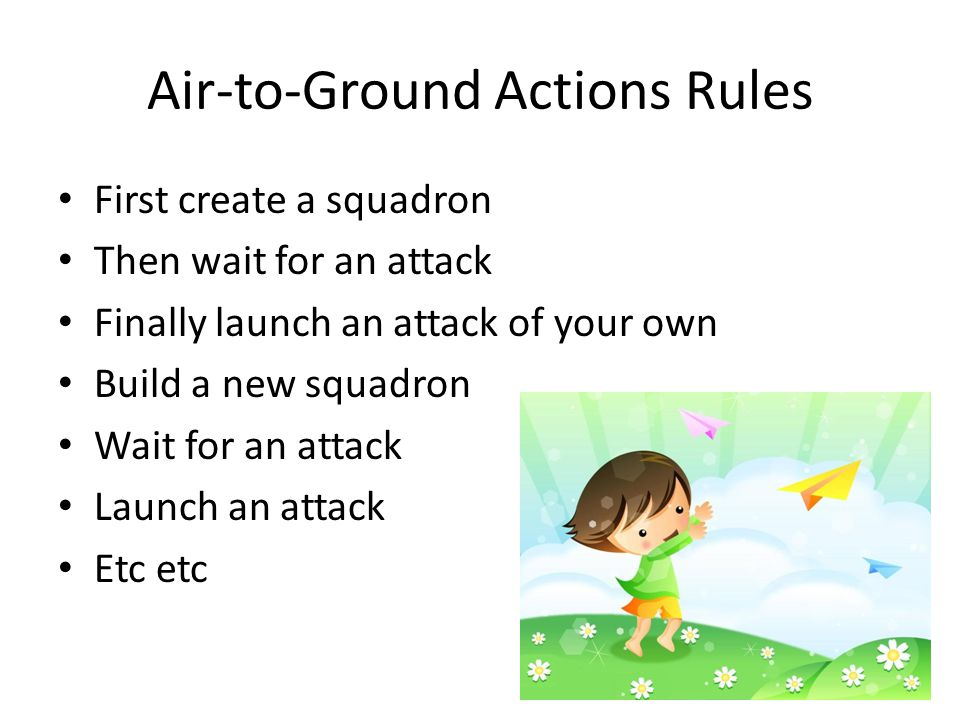 Air-to-Ground Actions Rules First create a squadron Then wait for an attack Finally launch an attack of your own Build a new squadron Wait for an attack Launch an attack Etc etc