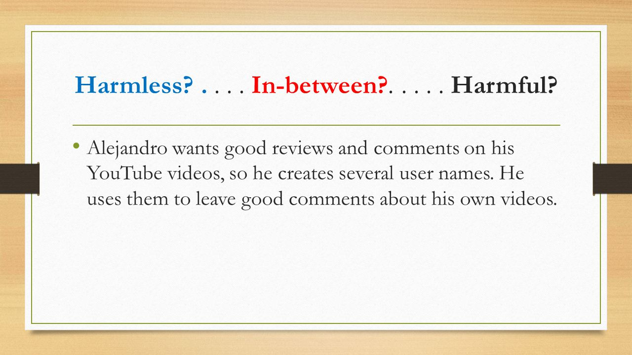 Alejandro wants good reviews and comments on his YouTube videos, so he creates several user names. He uses them to leave good comments about his own v