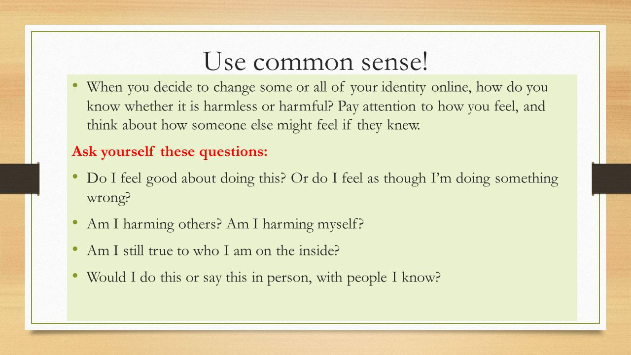 Use common sense! When you decide to change some or all of your identity online, how do you know whether it is harmless or harmful? Pay attention to h