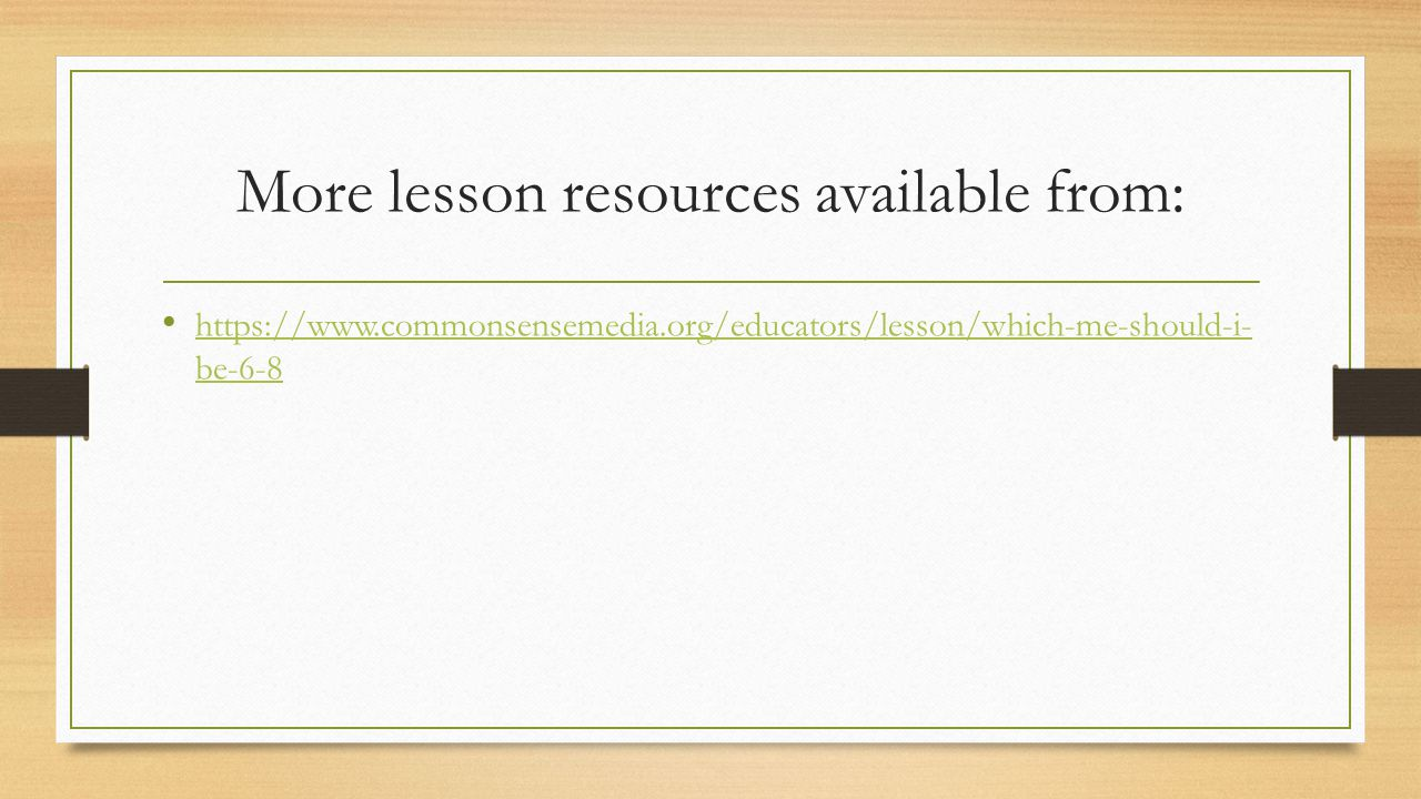 More lesson resources available from: https://www.commonsensemedia.org/educators/lesson/which-me-should-i- be-6-8 https://www.commonsensemedia.org/edu