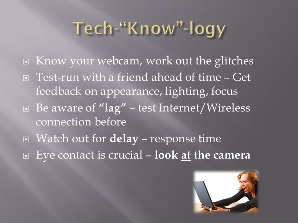  Know your webcam, work out the glitches  Test-run with a friend ahead of time – Get feedback on appearance, lighting, focus  Be aware of lag – test Internet/Wireless connection before  Watch out for delay – response time  Eye contact is crucial – look at the camera