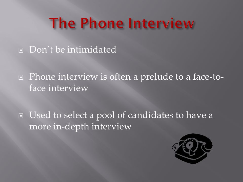  Don't be intimidated  Phone interview is often a prelude to a face-to- face interview  Used to select a pool of candidates to have a more in-depth interview