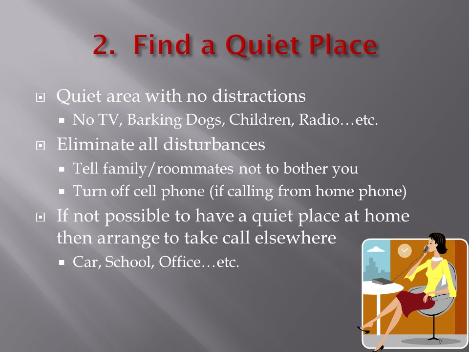 Quiet area with no distractions  No TV, Barking Dogs, Children, Radio…etc.