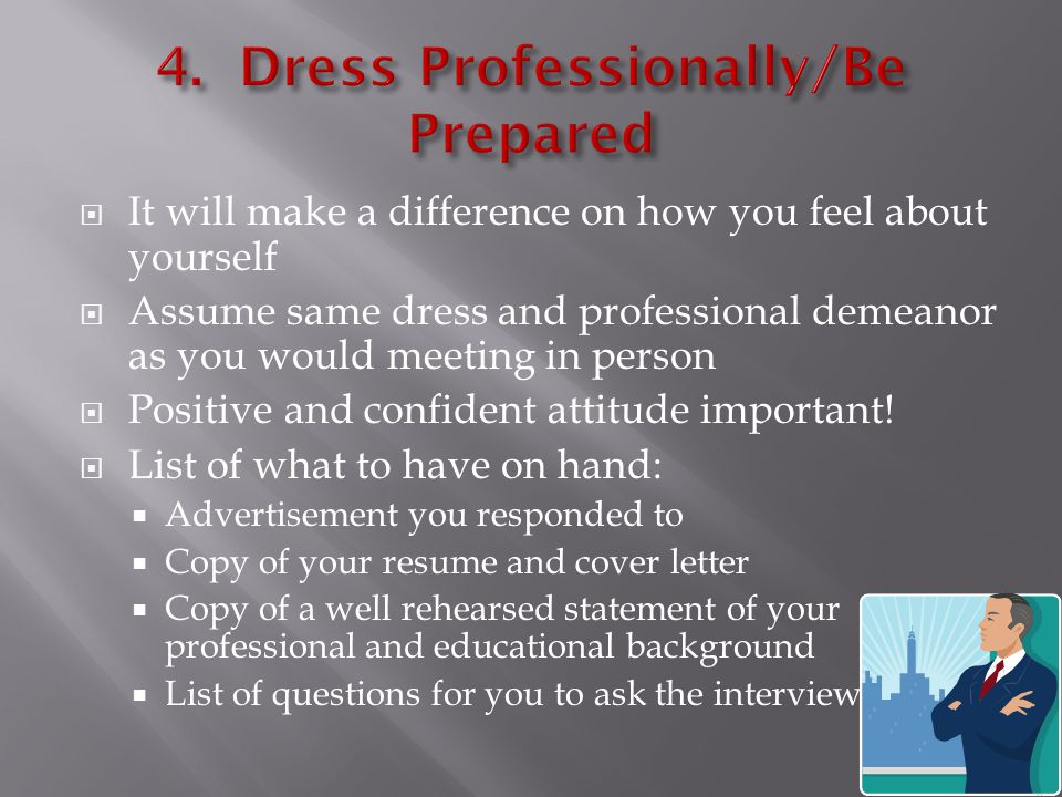  It will make a difference on how you feel about yourself  Assume same dress and professional demeanor as you would meeting in person  Positive and confident attitude important.