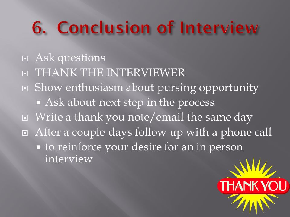  Ask questions  THANK THE INTERVIEWER  Show enthusiasm about pursing opportunity  Ask about next step in the process  Write a thank you note/ the same day  After a couple days follow up with a phone call  to reinforce your desire for an in person interview