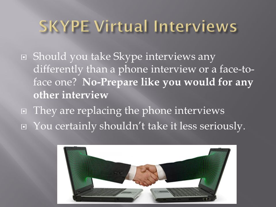  Should you take Skype interviews any differently than a phone interview or a face-to- face one? No-Prepare like you would for any other interview 