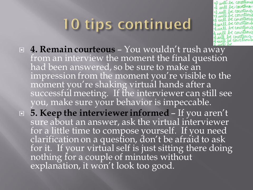  4. Remain courteous – You wouldn't rush away from an interview the moment the final question had been answered, so be sure to make an impression fro