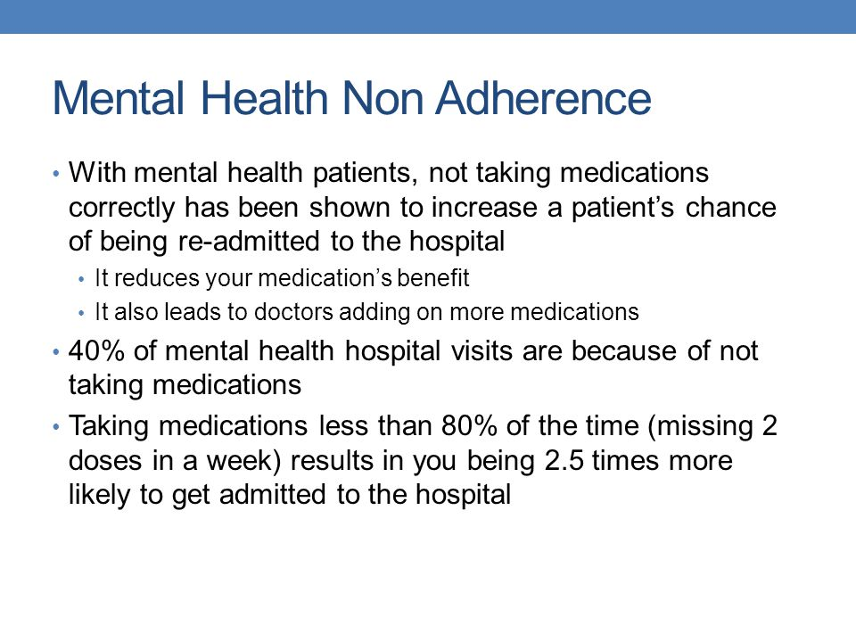Mental Health Non Adherence With mental health patients, not taking medications correctly has been shown to increase a patient's chance of being re-admitted to the hospital It reduces your medication's benefit It also leads to doctors adding on more medications 40% of mental health hospital visits are because of not taking medications Taking medications less than 80% of the time (missing 2 doses in a week) results in you being 2.5 times more likely to get admitted to the hospital