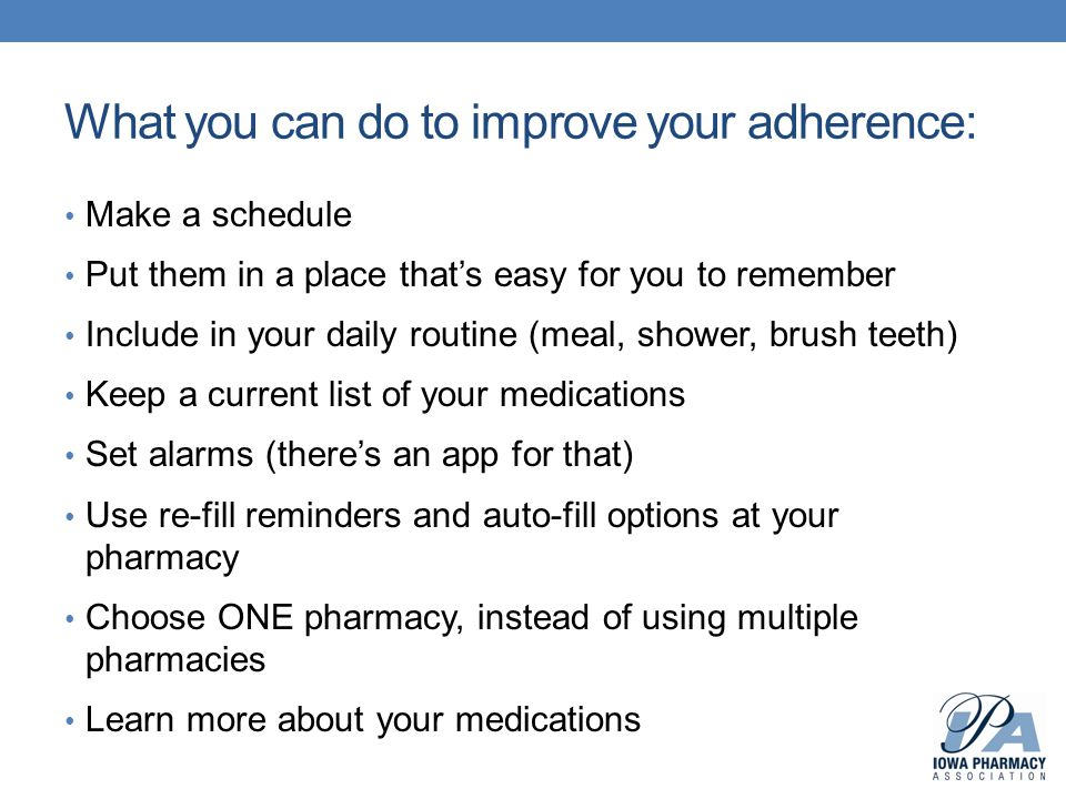 What you can do to improve your adherence: Make a schedule Put them in a place that's easy for you to remember Include in your daily routine (meal, shower, brush teeth) Keep a current list of your medications Set alarms (there's an app for that) Use re-fill reminders and auto-fill options at your pharmacy Choose ONE pharmacy, instead of using multiple pharmacies Learn more about your medications