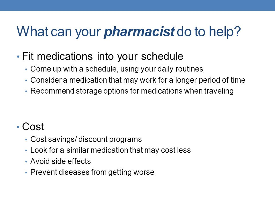 What can your pharmacist do to help? Fit medications into your schedule Come up with a schedule, using your daily routines Consider a medication that