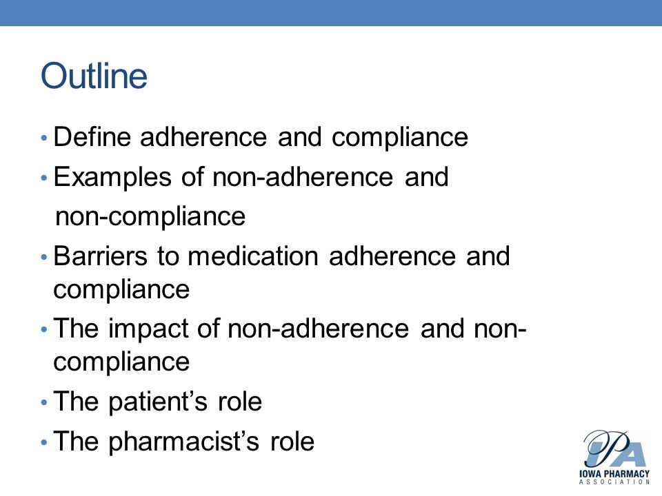 Outline Define adherence and compliance Examples of non-adherence and non-compliance Barriers to medication adherence and compliance The impact of non-adherence and non- compliance The patient's role The pharmacist's role