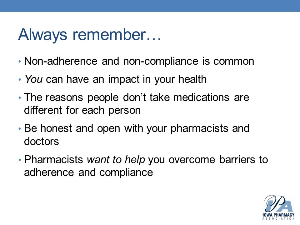 Always remember… Non-adherence and non-compliance is common You can have an impact in your health The reasons people don't take medications are differ