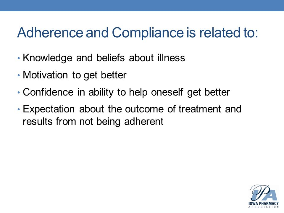 Adherence and Compliance is related to: Knowledge and beliefs about illness Motivation to get better Confidence in ability to help oneself get better