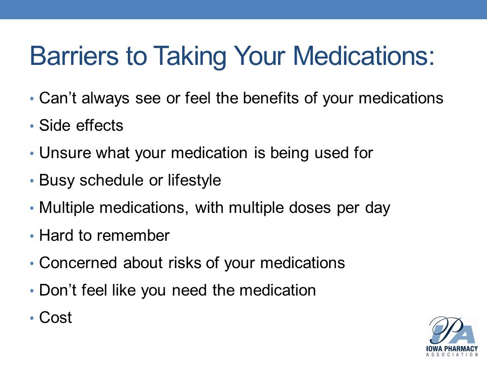 Barriers to Taking Your Medications: Can't always see or feel the benefits of your medications Side effects Unsure what your medication is being used