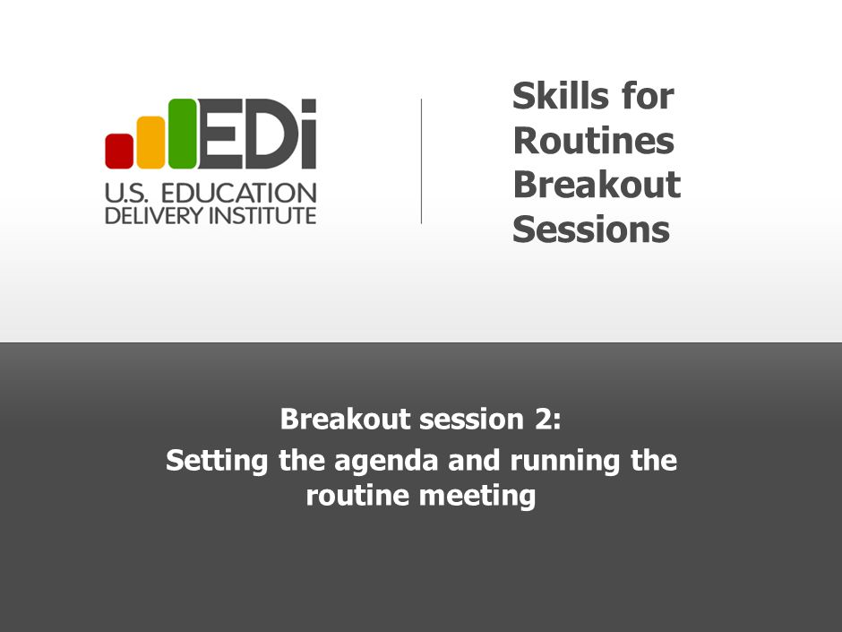 Skills for Routines Breakout Sessions Breakout session 2: Setting the agenda and running the routine meeting