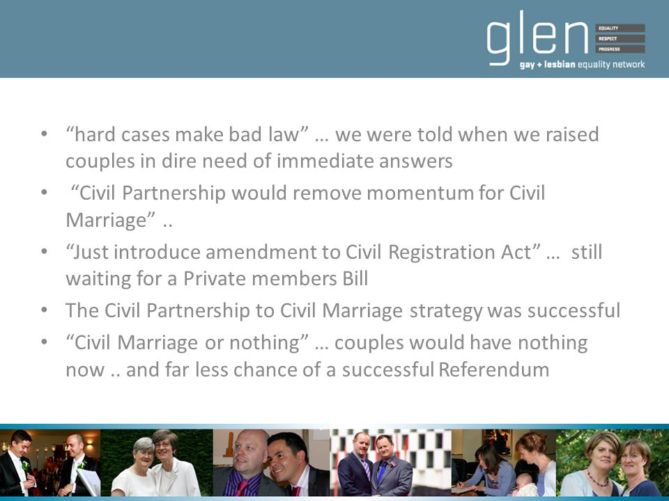 """hard cases make bad law"" … we were told when we raised couples in dire need of immediate answers ""Civil Partnership would remove momentum for Civil M"