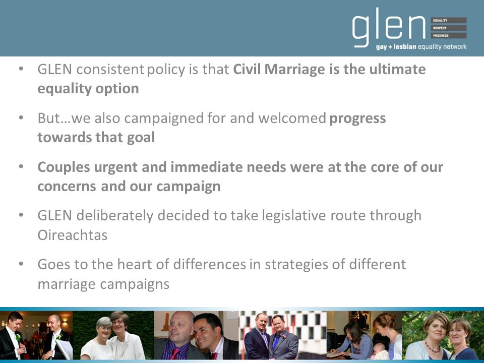 GLEN consistent policy is that Civil Marriage is the ultimate equality option But…we also campaigned for and welcomed progress towards that goal Coupl
