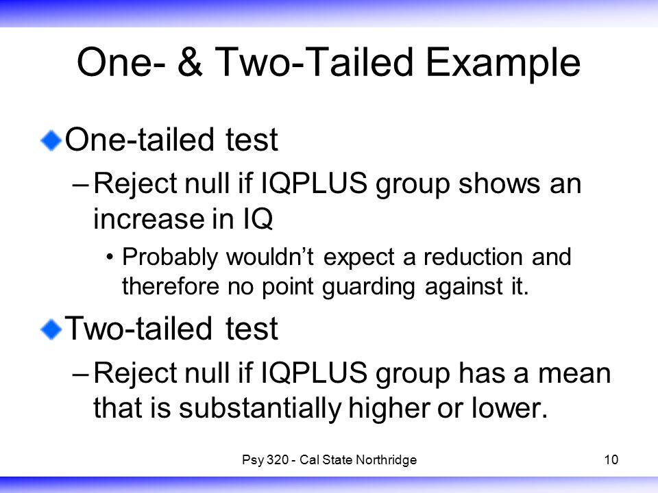 10 One- & Two-Tailed Example One-tailed test –Reject null if IQPLUS group shows an increase in IQ Probably wouldn't expect a reduction and therefore no point guarding against it.
