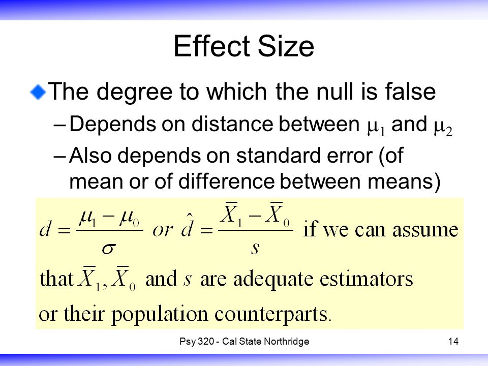 14 Effect Size The degree to which the null is false –Depends on distance between    and   –Also depends on standard error (of mean or of difference between means) Psy 320 - Cal State Northridge