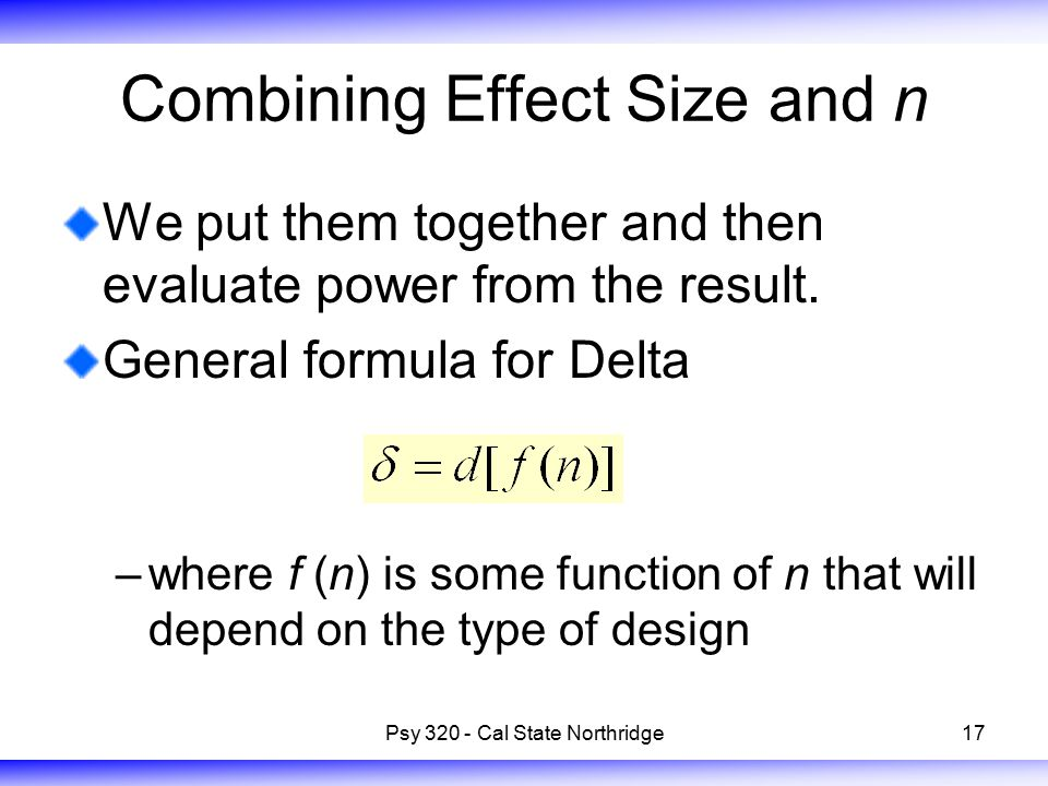 17 Combining Effect Size and n We put them together and then evaluate power from the result. General formula for Delta –where f (n) is some function o
