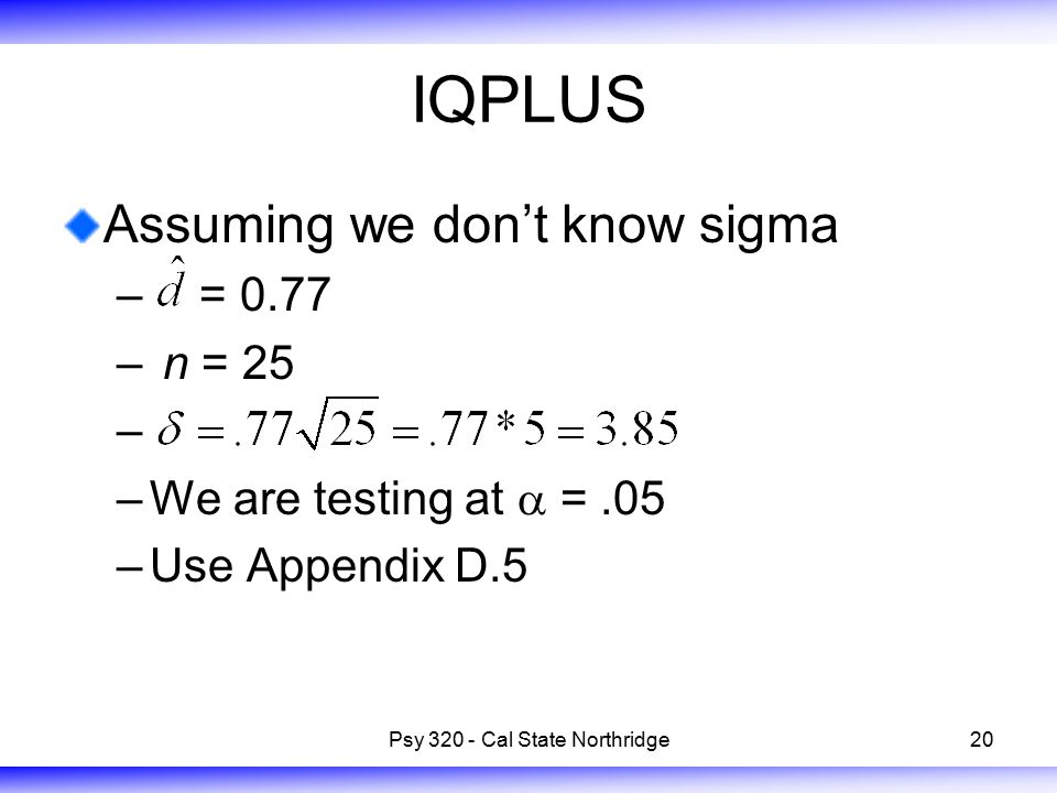 20 IQPLUS Assuming we don't know sigma –  = 0.77 – n = 25 – –We are testing at  =.05 –Use Appendix D.5 Psy 320 - Cal State Northridge