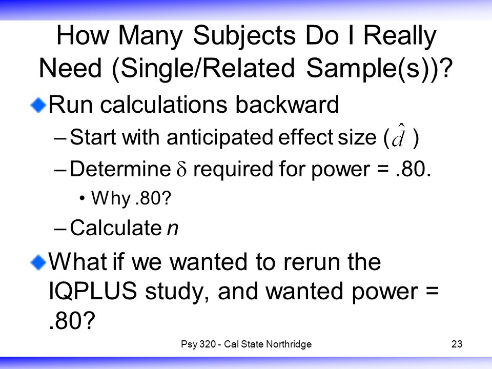 23 How Many Subjects Do I Really Need (Single/Related Sample(s))? Run calculations backward –Start with anticipated effect size (  ) –Determine 