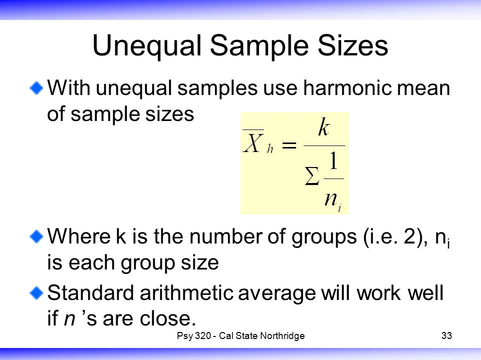 33 Unequal Sample Sizes With unequal samples use harmonic mean of sample sizes Where k is the number of groups (i.e. 2), n i is each group size Standa