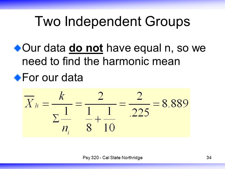 34 Two Independent Groups Our data do not have equal n, so we need to find the harmonic mean For our data Psy 320 - Cal State Northridge