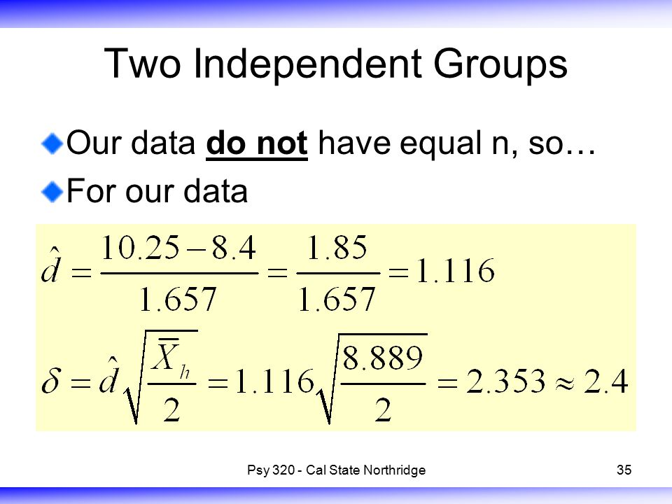 35 Two Independent Groups Our data do not have equal n, so… For our data Psy 320 - Cal State Northridge