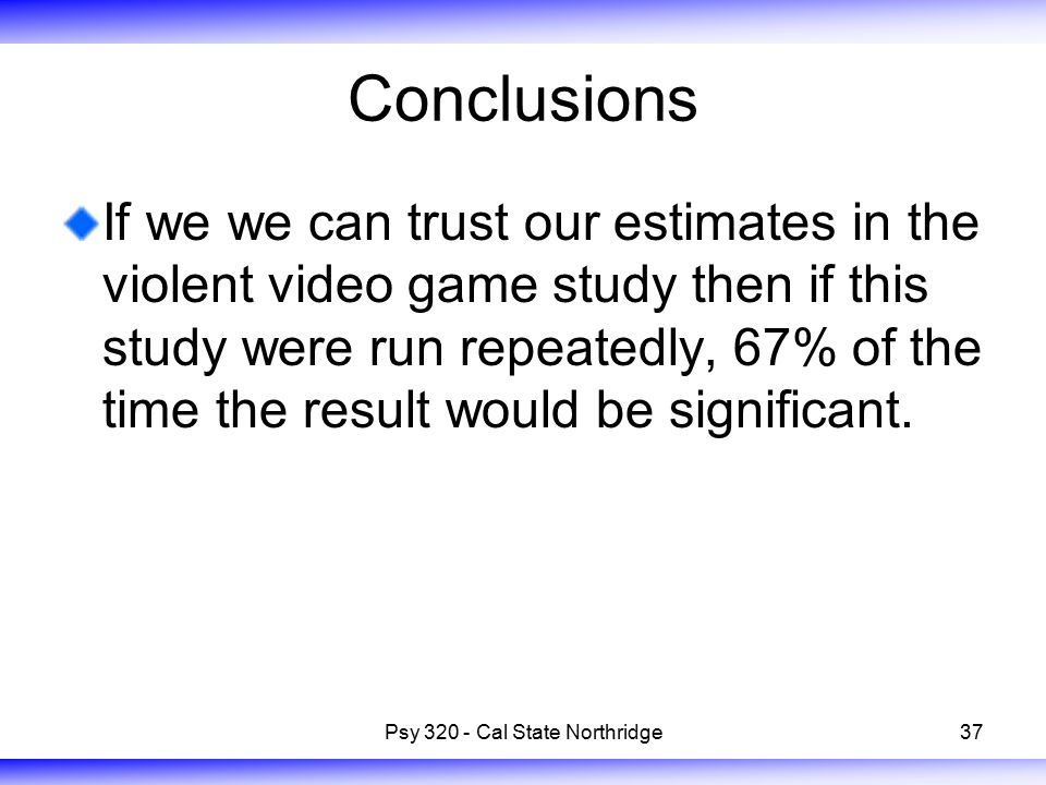 37 Conclusions If we we can trust our estimates in the violent video game study then if this study were run repeatedly, 67% of the time the result would be significant.