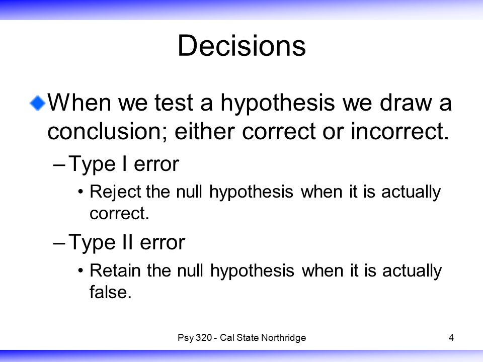 4 Decisions When we test a hypothesis we draw a conclusion; either correct or incorrect. –Type I error Reject the null hypothesis when it is actually