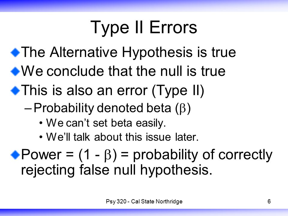6 Type II Errors The Alternative Hypothesis is true We conclude that the null is true This is also an error (Type II) –Probability denoted beta (  )
