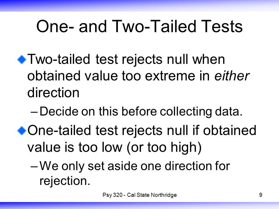 9 One- and Two-Tailed Tests Two-tailed test rejects null when obtained value too extreme in either direction –Decide on this before collecting data.